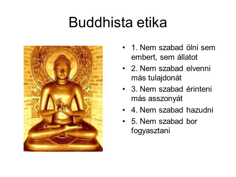 Buddhista etika 1. Nem szabad ölni sem embert, sem állatot 2. Nem szabad elvenni más tulajdonát 3. Nem szabad érinteni más asszonyát 4. Nem szabad haz