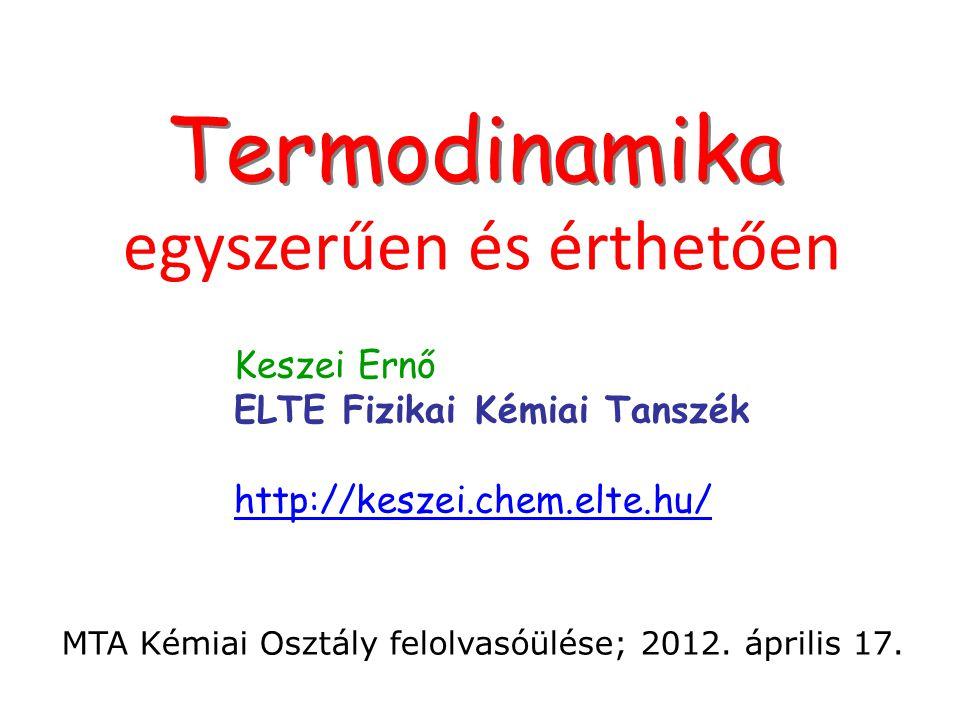 Címlap Termodinamika egyszerűen és érthetően Keszei Ernő ELTE Fizikai Kémiai Tanszék http://keszei.chem.elte.hu/ MTA Kémiai Osztály felolvasóülése; 20