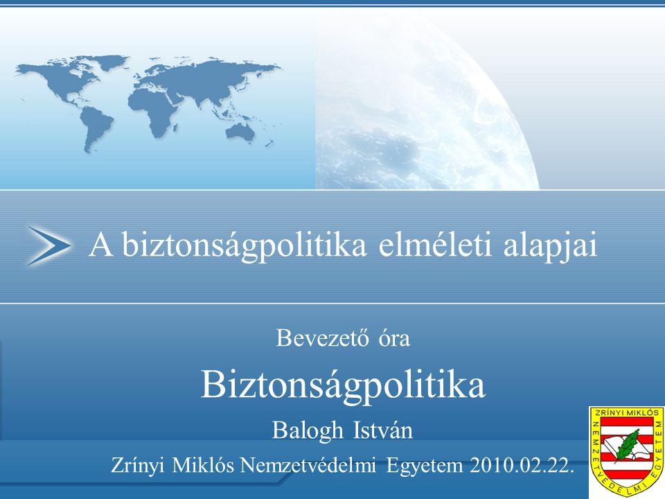 A biztonságpolitika elméleti alapjai Bevezető óra Biztonságpolitika Balogh István Zrínyi Miklós Nemzetvédelmi Egyetem 2010.02.22.