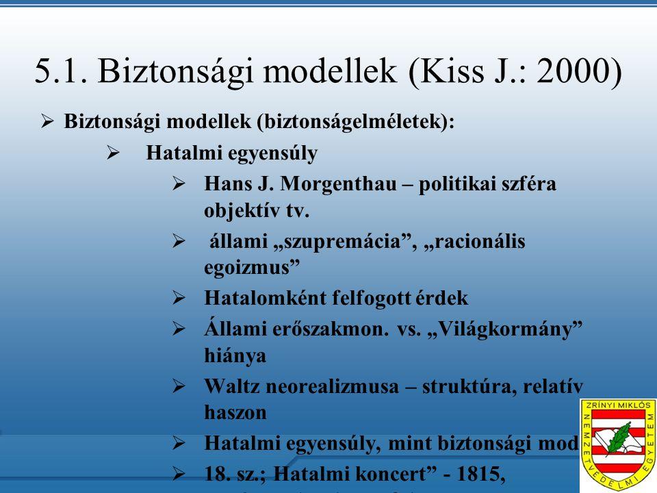 5.1. Biztonsági modellek (Kiss J.: 2000)  Biztonsági modellek (biztonságelméletek):  Hatalmi egyensúly  Hans J. Morgenthau – politikai szféra objek