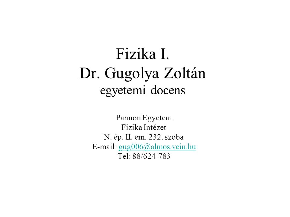 Fizika I. Dr. Gugolya Zoltán egyetemi docens Pannon Egyetem Fizika Intézet N. ép. II. em. 232. szoba E-mail: gug006@almos.vein.hugug006@almos.vein.hu