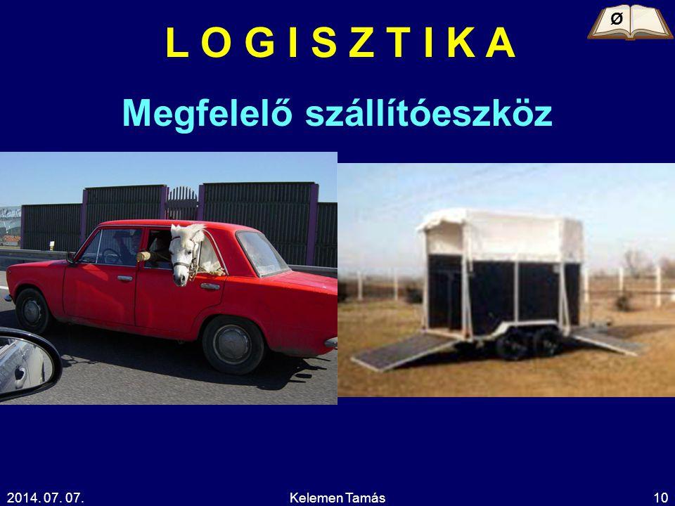2014. 07. 07.Kelemen Tamás10 L O G I S Z T I K A Ø Megfelelő szállítóeszköz