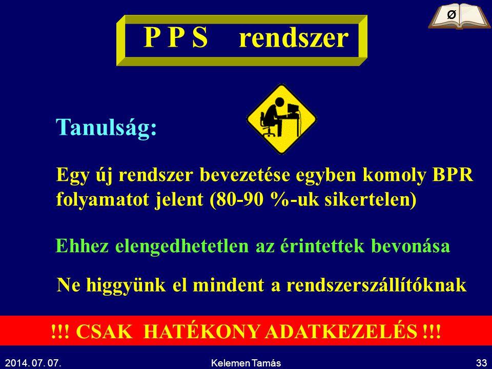 2014. 07. 07.Kelemen Tamás33 P P S rendszer Tanulság: Egy új rendszer bevezetése egyben komoly BPR folyamatot jelent (80-90 %-uk sikertelen) Ehhez ele