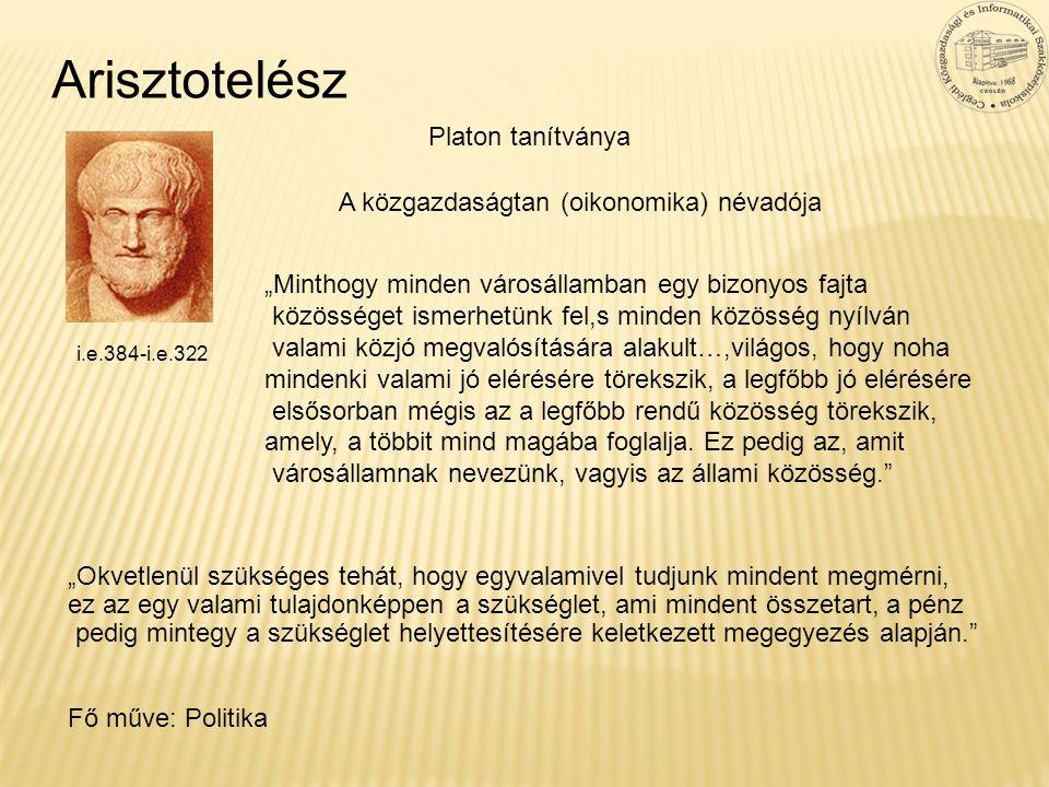 """Arisztotelész i.e.384-i.e.322 A közgazdaságtan (oikonomika) névadója """"Minthogy minden városállamban egy bizonyos fajta közösséget ismerhetünk fel,s mi"""