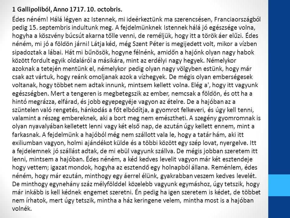 1 Gallipoliból, Anno 1717. 10. octobris. Édes néném! Hálá légyen az Istennek, mi ideérkeztünk ma szerencsésen, Franciaországból pedig 15. septembris i