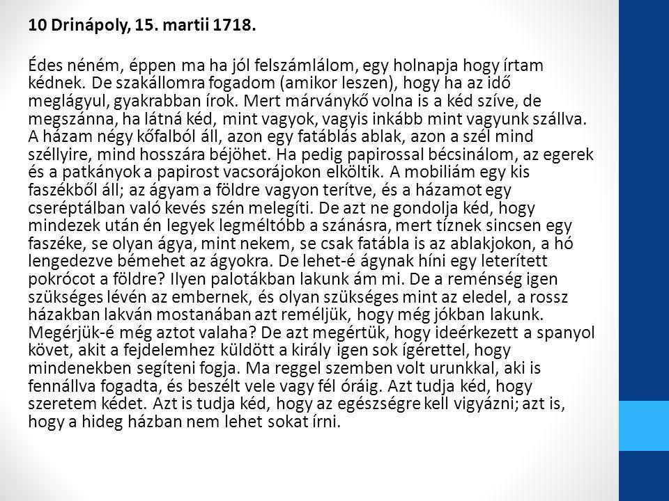 10 Drinápoly, 15. martii 1718. Édes néném, éppen ma ha jól felszámlálom, egy holnapja hogy írtam kédnek. De szakállomra fogadom (amikor leszen), hogy