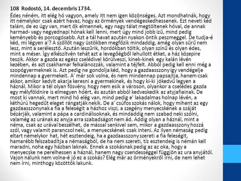 108 Rodostó, 14. decembris 1734. Édes néném, itt elég hó vagyon, amely itt nem igen közönséges. Azt mondhatnák, hogy itt némelykor csak azért havaz, h