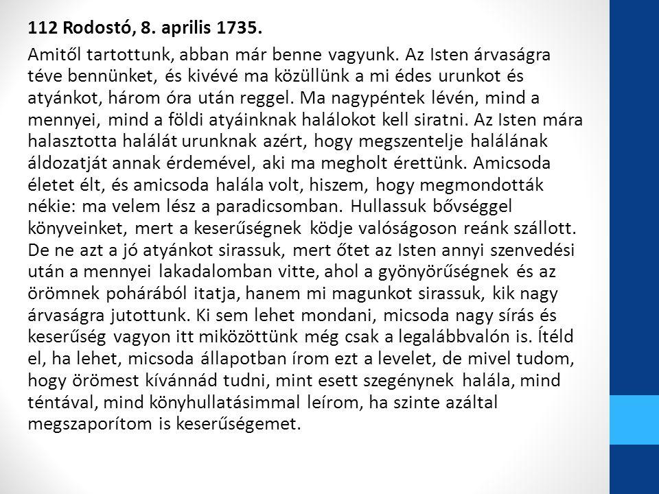 112 Rodostó, 8. aprilis 1735. Amitől tartottunk, abban már benne vagyunk. Az Isten árvaságra téve bennünket, és kivévé ma közüllünk a mi édes urunkot