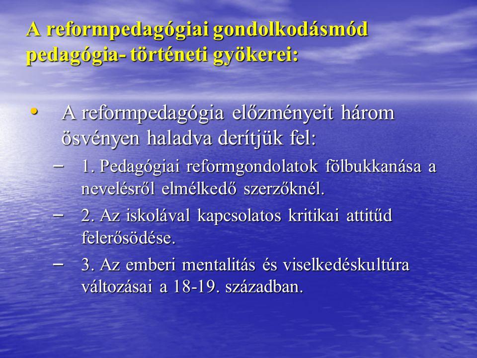 A reformpedagógiai gondolkodásmód pedagógia- történeti gyökerei: A reformpedagógia előzményeit három ösvényen haladva derítjük fel: A reformpedagógia