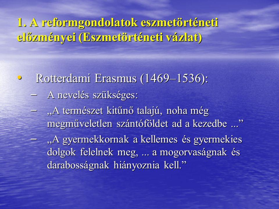 1. A reformgondolatok eszmetörténeti előzményei (Eszmetörténeti vázlat) Rotterdami Erasmus (1469–1536): Rotterdami Erasmus (1469–1536): – A nevelés sz