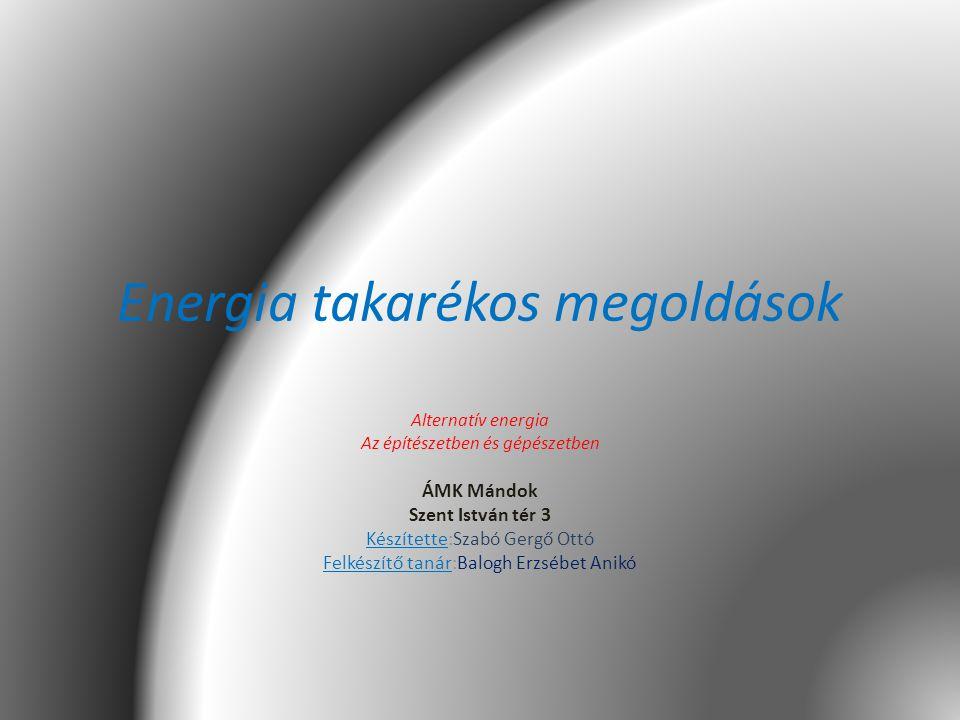 Energia takarékos megoldások Alternatív energia Az építészetben és gépészetben ÁMK Mándok Szent István tér 3 Készítette:Szabó Gergő Ottó Felkészítő ta