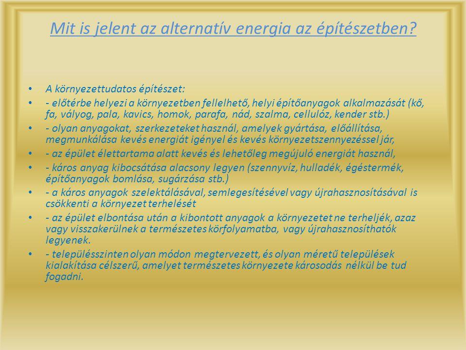 Mit is jelent az alternatív energia az építészetben? A környezettudatos építészet: - előtérbe helyezi a környezetben fellelhető, helyi építőanyagok al