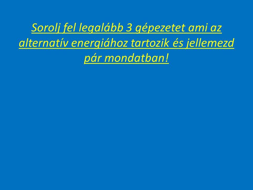 Sorolj fel legalább 3 gépezetet ami az alternatív energiához tartozik és jellemezd pár mondatban!