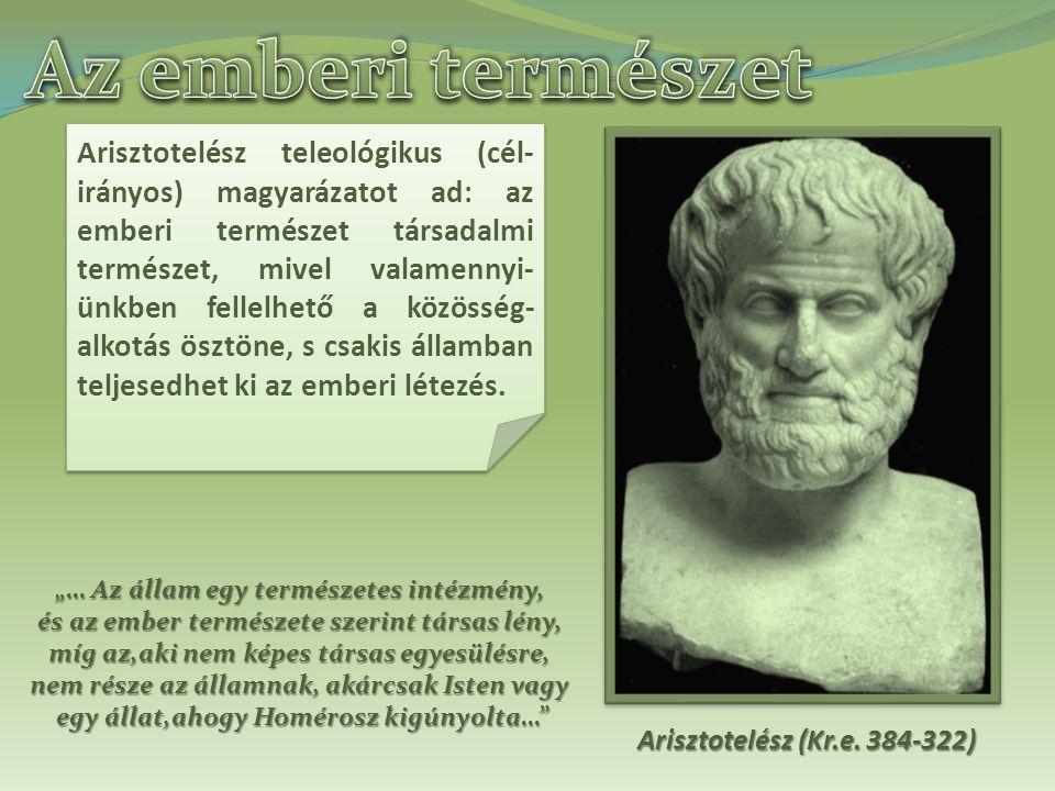 Arisztotelész teleológikus (cél- irányos) magyarázatot ad: az emberi természet társadalmi természet, mivel valamennyi- ünkben fellelhető a közösség- alkotás ösztöne, s csakis államban teljesedhet ki az emberi létezés.
