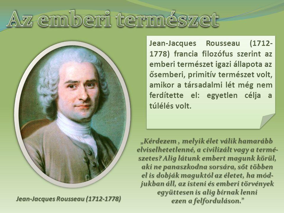 Jean-Jacques Rousseau (1712-1778) Jean-Jacques Rousseau (1712- 1778) francia filozófus szerint az emberi természet igazi állapota az ősemberi, primitív természet volt, amikor a társadalmi lét még nem ferdítette el: egyetlen célja a túlélés volt.