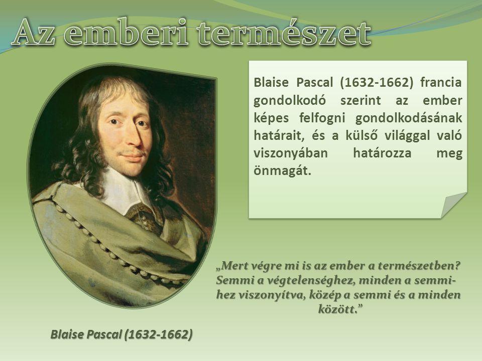 Blaise Pascal (1632-1662) Blaise Pascal (1632-1662) francia gondolkodó szerint az ember képes felfogni gondolkodásának határait, és a külső világgal való viszonyában határozza meg önmagát.