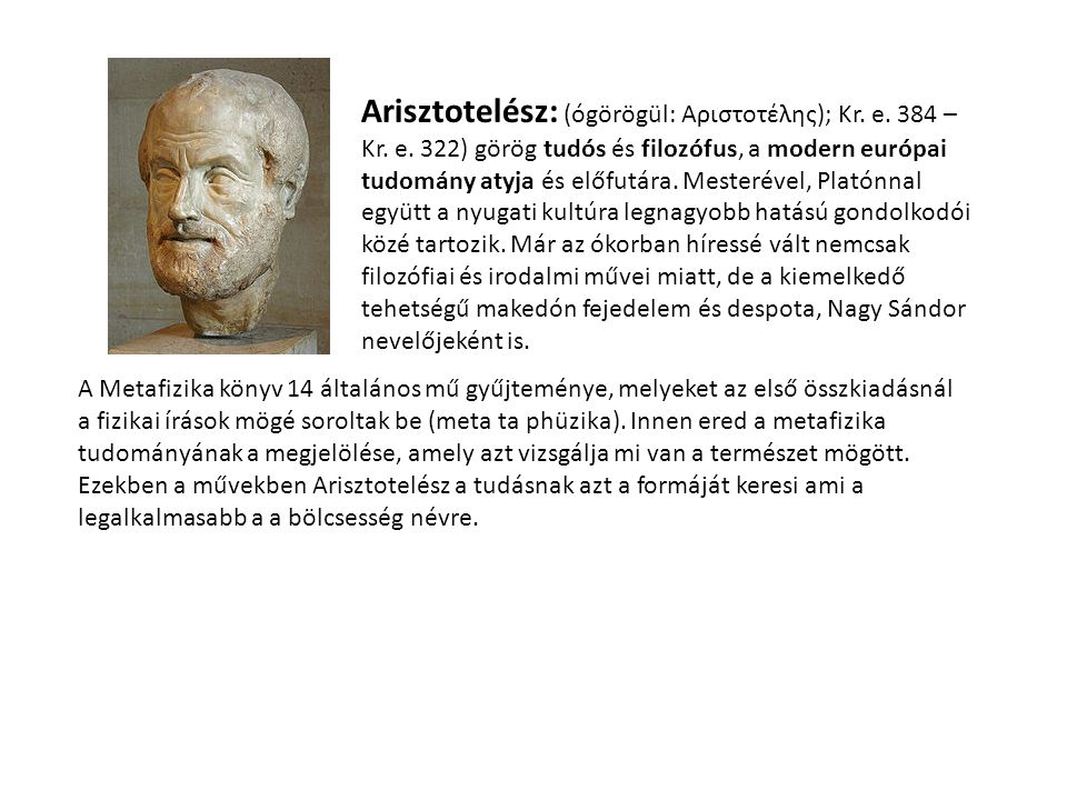 Arisztotelész: (ógörögül: Αριστοτέλης); Kr. e. 384 – Kr. e. 322) görög tudós és filozófus, a modern európai tudomány atyja és előfutára. Mesterével, P