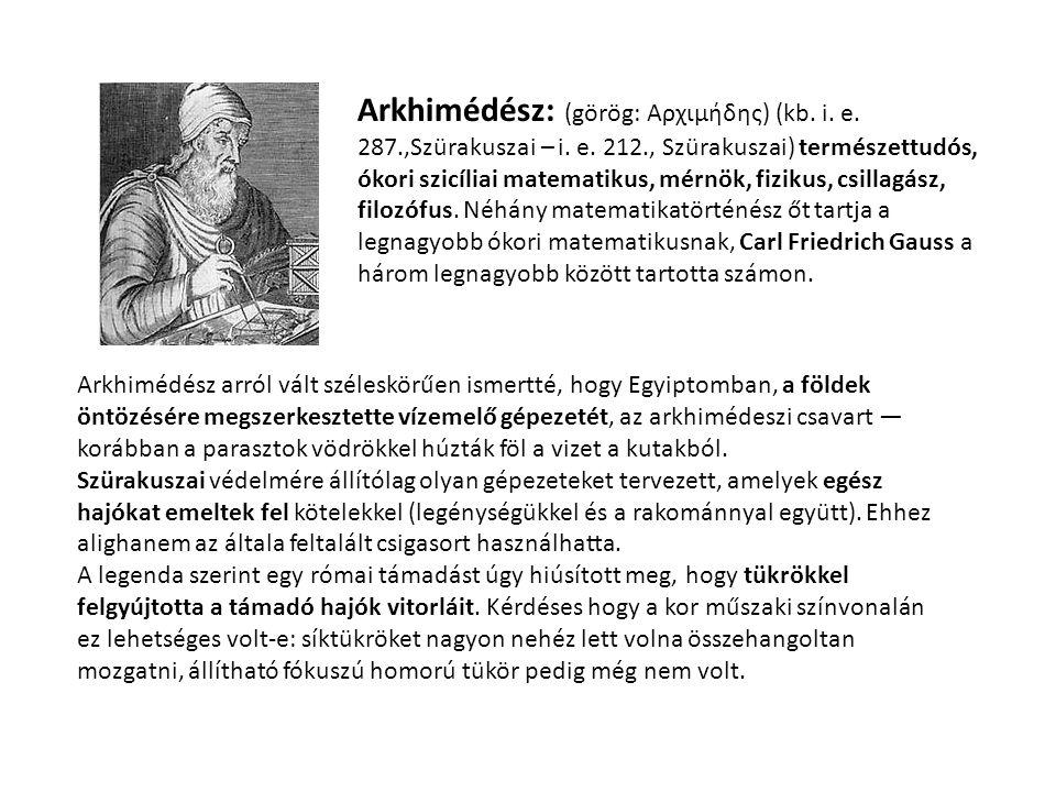 Arkhimédész: (görög: Αρχιμήδης) (kb. i. e. 287.,Szürakuszai – i. e. 212., Szürakuszai) természettudós, ókori szicíliai matematikus, mérnök, fizikus, c