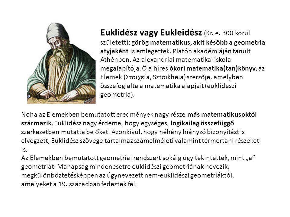 Euklidész vagy Eukleidész (Kr. e. 300 körül született): görög matematikus, akit később a geometria atyjaként is emlegettek. Platón akadémiáján tanult