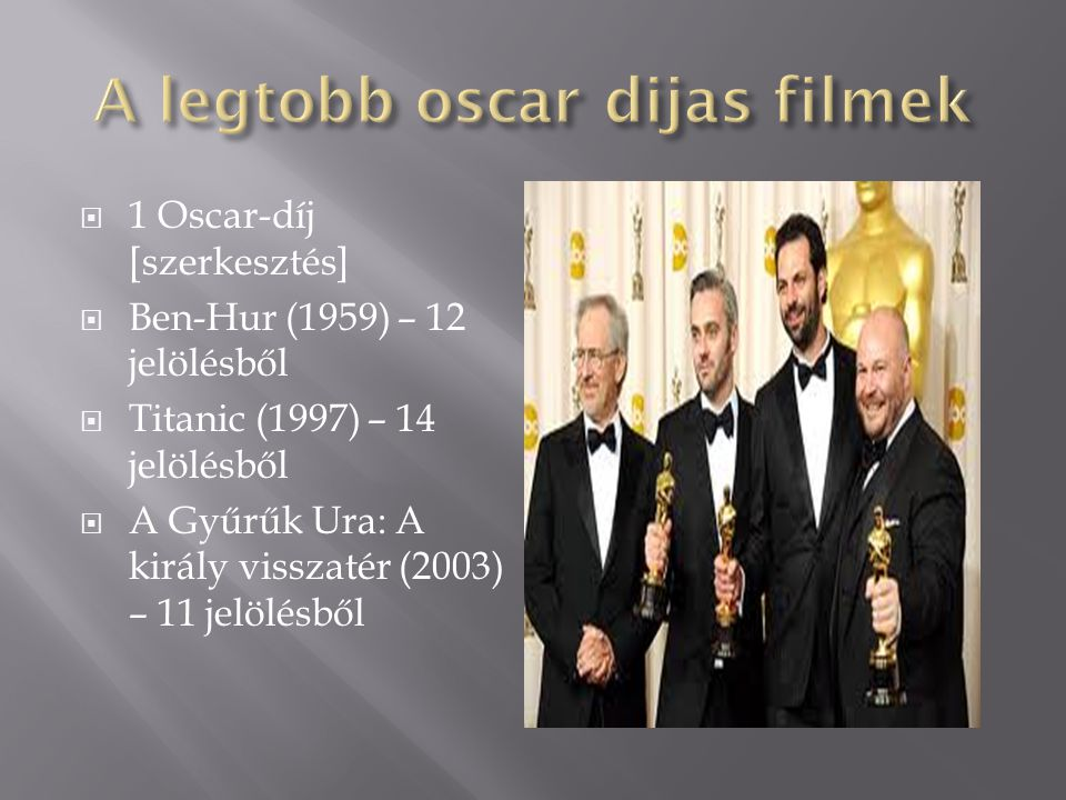  1 Oscar-díj [szerkesztés]  Ben-Hur (1959) – 12 jelölésből  Titanic (1997) – 14 jelölésből  A Gyűrűk Ura: A király visszatér (2003) – 11 jelölésbő