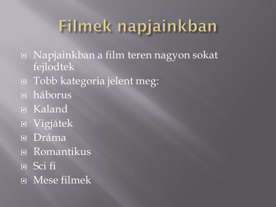  Napjainkban a film teren nagyon sokat fejlodtek  Tobb kategoria jelent meg:  háborus  Kaland  Vigjátek  Dráma  Romantikus  Sci fi  Mese film