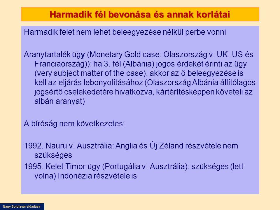 Nagy Boldizsár előadása Harmadik fél bevonása és annak korlátai Harmadik felet nem lehet beleegyezése nélkül perbe vonni Aranytartalék ügy (Monetary Gold case: Olaszország v.