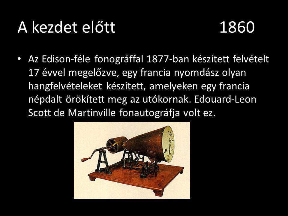 A kezdet előtt 1860 Az Edison-féle fonográffal 1877-ban készített felvételt 17 évvel megelőzve, egy francia nyomdász olyan hangfelvételeket készített,