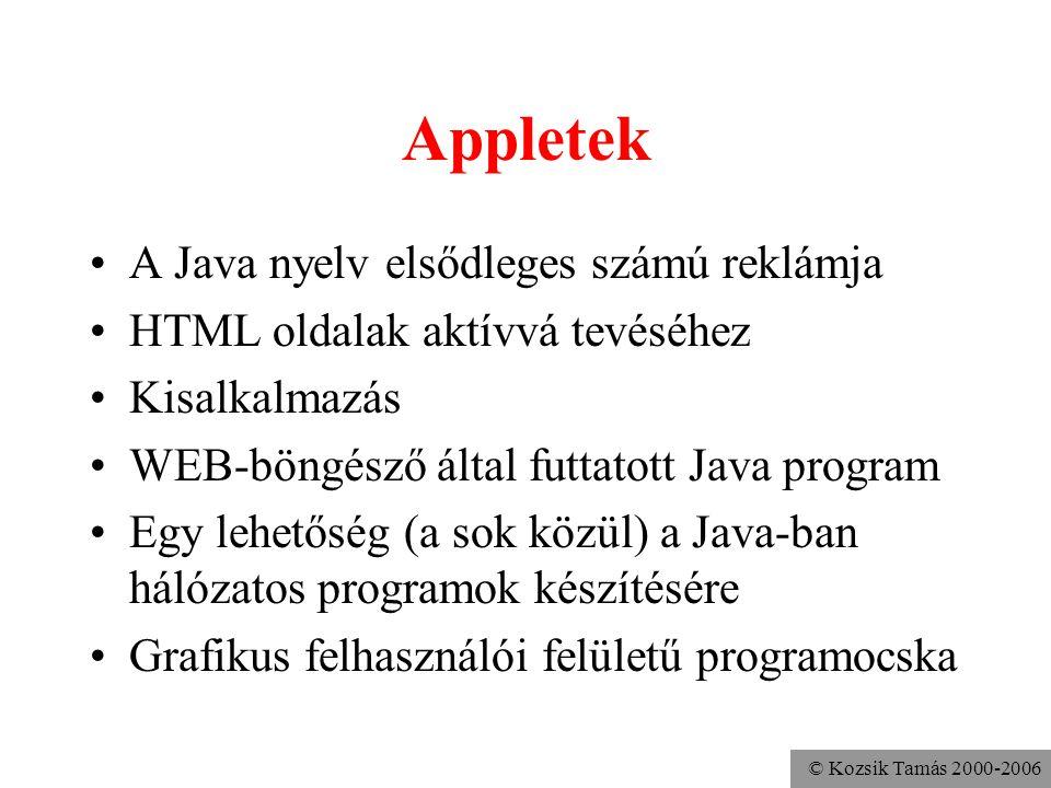 © Kozsik Tamás 2000-2006 Appletek A Java nyelv elsődleges számú reklámja HTML oldalak aktívvá tevéséhez Kisalkalmazás WEB-böngésző által futtatott Java program Egy lehetőség (a sok közül) a Java-ban hálózatos programok készítésére Grafikus felhasználói felületű programocska