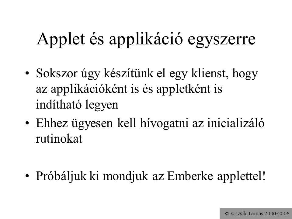 © Kozsik Tamás 2000-2006 Applet és applikáció egyszerre Sokszor úgy készítünk el egy klienst, hogy az applikációként is és appletként is indítható legyen Ehhez ügyesen kell hívogatni az inicializáló rutinokat Próbáljuk ki mondjuk az Emberke applettel!