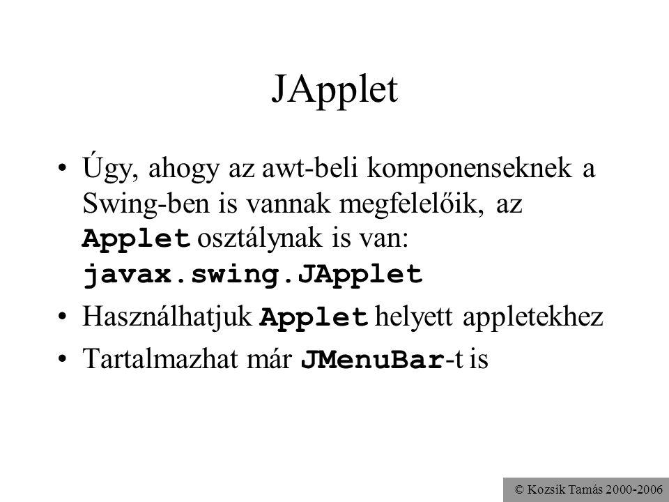 © Kozsik Tamás 2000-2006 JApplet Úgy, ahogy az awt-beli komponenseknek a Swing-ben is vannak megfelelőik, az Applet osztálynak is van: javax.swing.JApplet Használhatjuk Applet helyett appletekhez Tartalmazhat már JMenuBar -t is