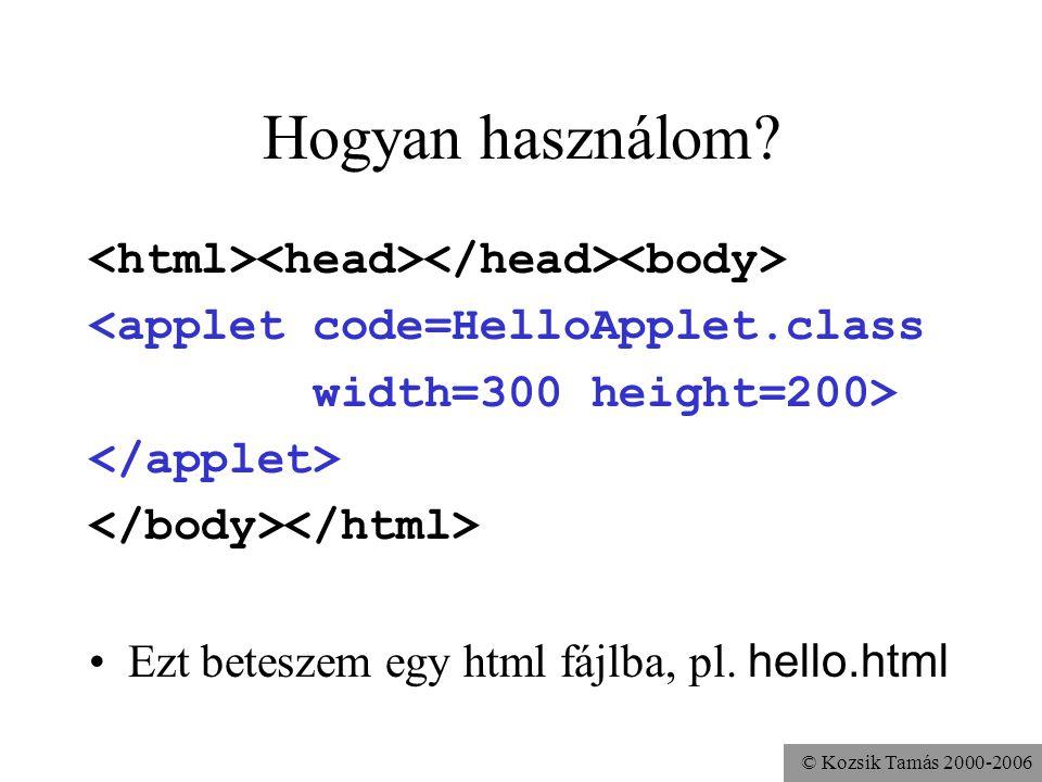 © Kozsik Tamás 2000-2006 Hiányos HTML fájl <applet code=HelloApplet.class width=300 height=200> Noha nem helyes HTML dokumentum, a böngészők többsége ezt is tudja értelmezni