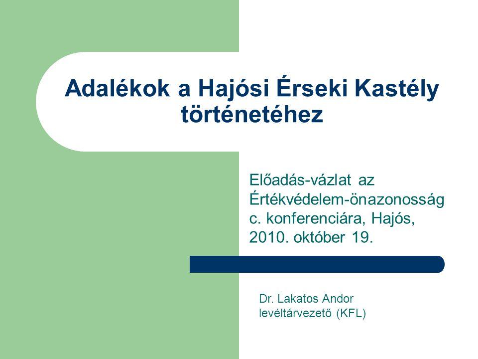 Adalékok a Hajósi Érseki Kastély történetéhez Előadás-vázlat az Értékvédelem-önazonosság c. konferenciára, Hajós, 2010. október 19. Dr. Lakatos Andor