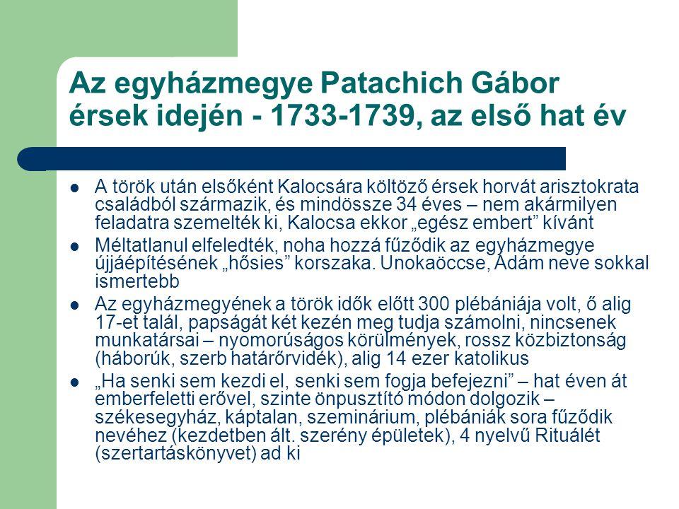 Az egyházmegye Patachich Gábor érsek idején - 1733-1739, az első hat év A török után elsőként Kalocsára költöző érsek horvát arisztokrata családból sz