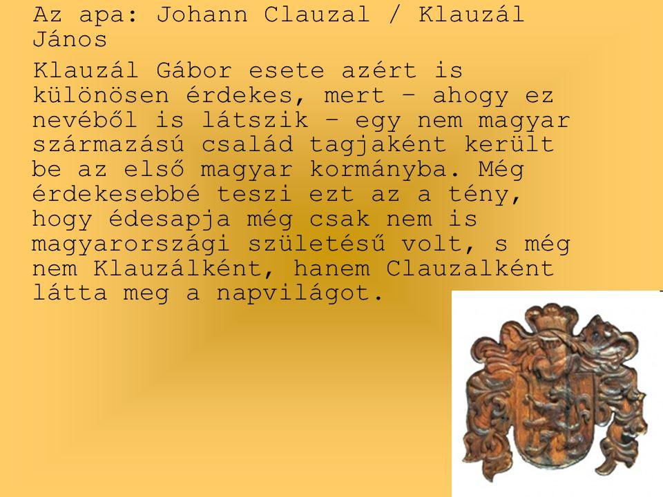 Az apa: Johann Clauzal / Klauzál János Klauzál Gábor esete azért is különösen érdekes, mert – ahogy ez nevéből is látszik – egy nem magyar származású család tagjaként került be az első magyar kormányba.