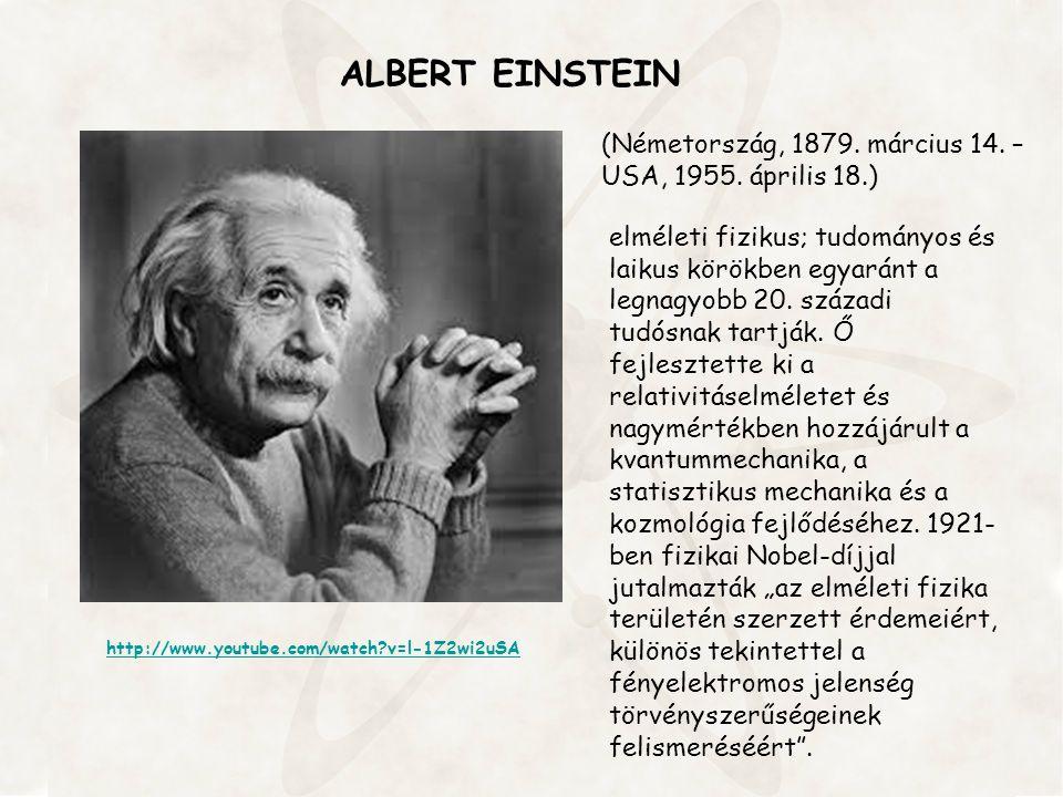 ALBERT EINSTEIN http://www.youtube.com/watch?v=l-1Z2wi2uSA (Németország, 1879. március 14. – USA, 1955. április 18.) elméleti fizikus; tudományos és l
