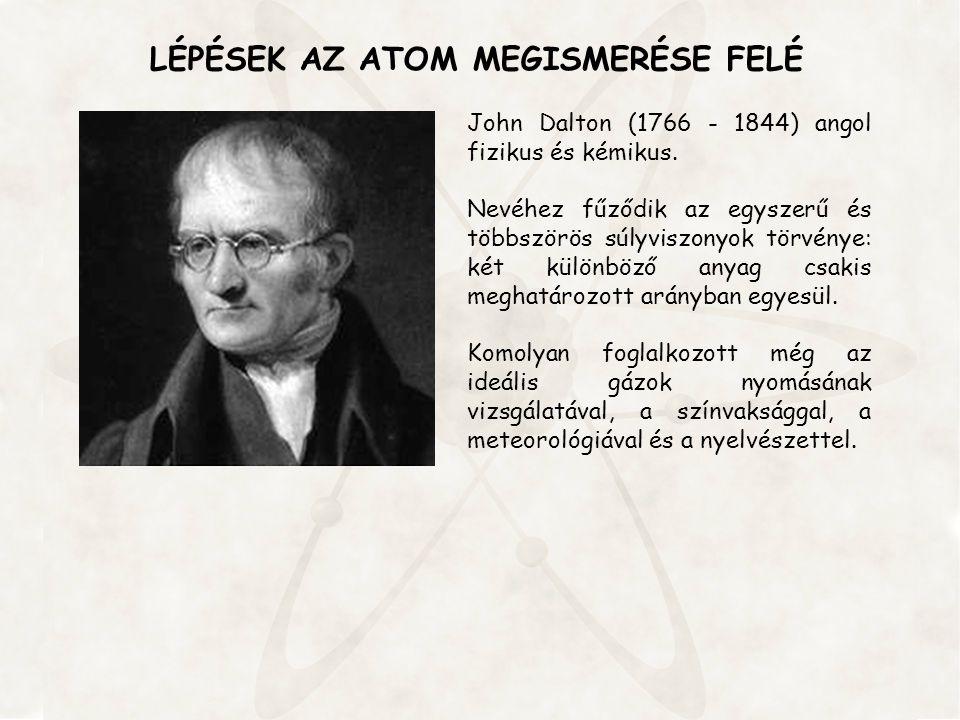 LÉPÉSEK AZ ATOM MEGISMERÉSE FELÉ John Dalton (1766 - 1844) angol fizikus és kémikus. Nevéhez fűződik az egyszerű és többszörös súlyviszonyok törvénye: