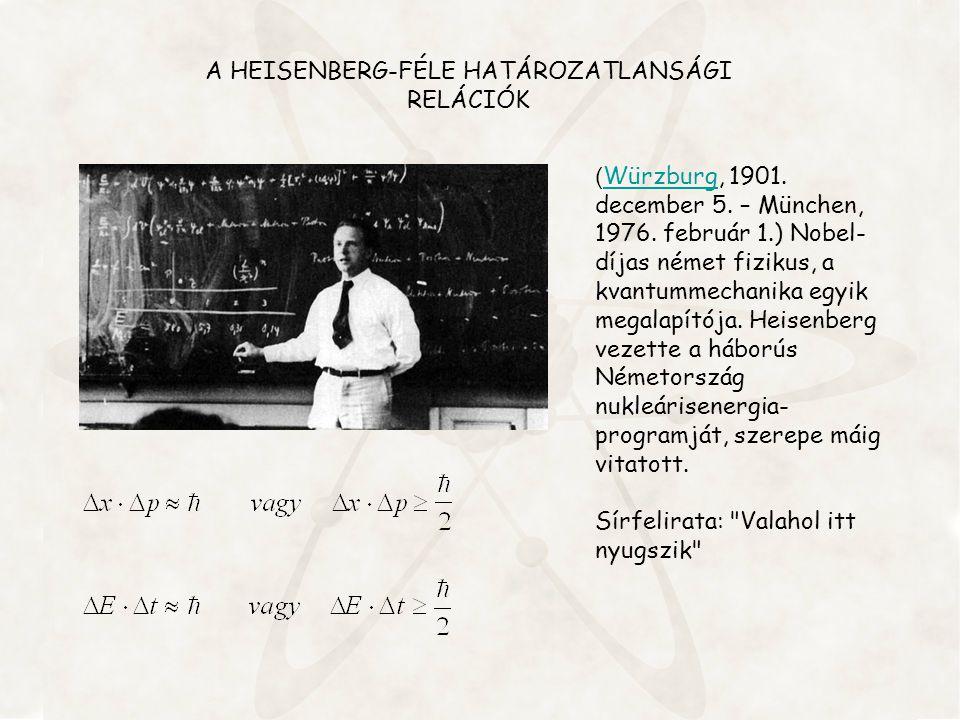 A HEISENBERG-FÉLE HATÁROZATLANSÁGI RELÁCIÓK ( Würzburg, 1901. december 5. – München, 1976. február 1.) Nobel- díjas német fizikus, a kvantummechanika