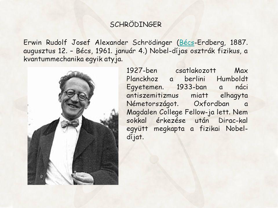 SCHRÖDINGER Erwin Rudolf Josef Alexander Schrödinger (Bécs-Erdberg, 1887. augusztus 12. – Bécs, 1961. január 4.) Nobel-díjas osztrák fizikus, a kvantu
