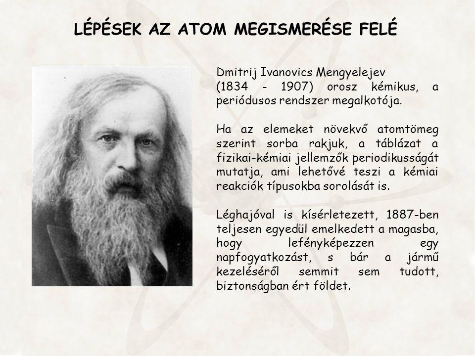 LÉPÉSEK AZ ATOM MEGISMERÉSE FELÉ Dmitrij Ivanovics Mengyelejev (1834 - 1907) orosz kémikus, a periódusos rendszer megalkotója. Ha az elemeket növekvő