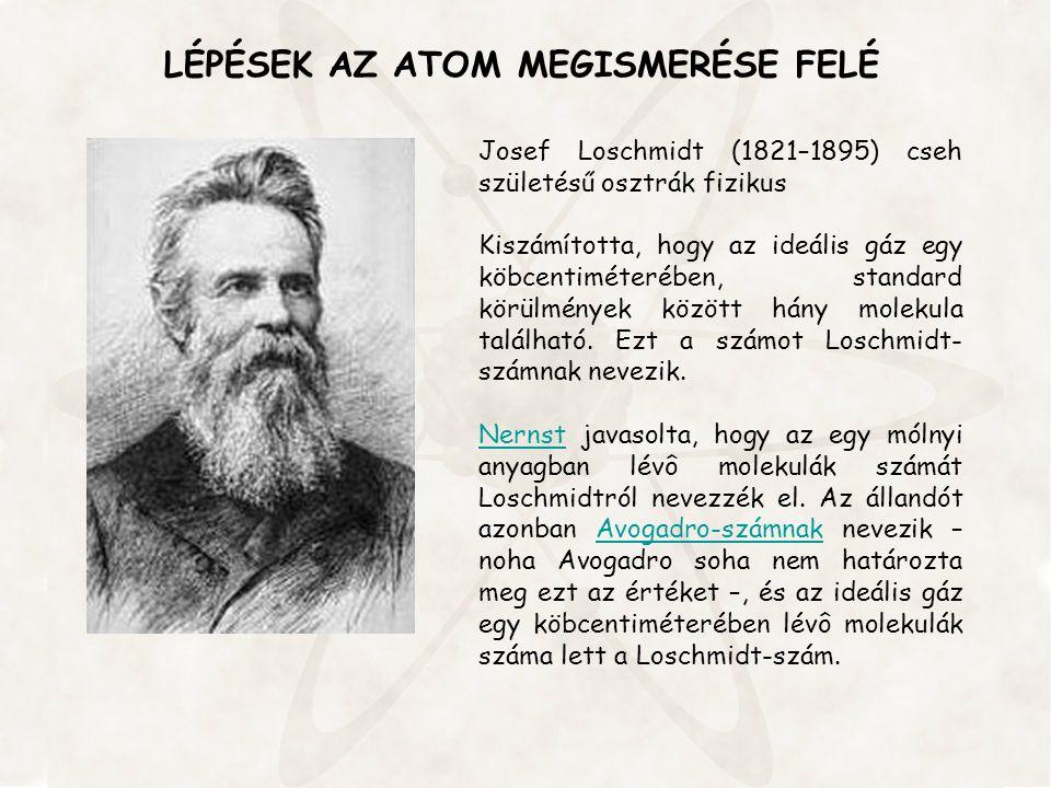 LÉPÉSEK AZ ATOM MEGISMERÉSE FELÉ Josef Loschmidt (1821–1895) cseh születésű osztrák fizikus Kiszámította, hogy az ideális gáz egy köbcentiméterében, s