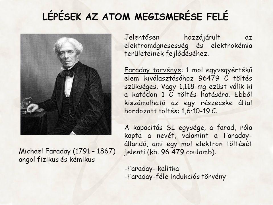LÉPÉSEK AZ ATOM MEGISMERÉSE FELÉ Jelentősen hozzájárult az elektromágnesesség és elektrokémia területeinek fejlődéséhez. Faraday törvénye: 1 mol egyve