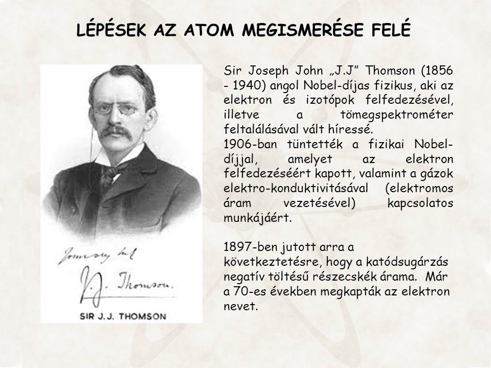 """LÉPÉSEK AZ ATOM MEGISMERÉSE FELÉ Sir Joseph John """"J.J"""" Thomson (1856 - 1940) angol Nobel-díjas fizikus, aki az elektron és izotópok felfedezésével, il"""