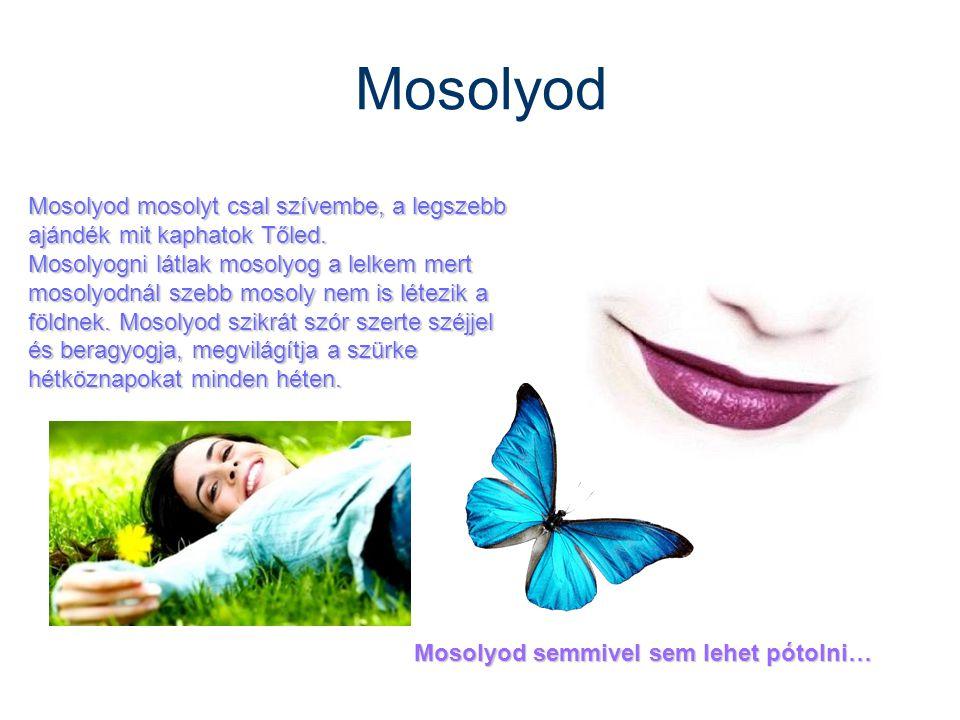Mosolyod Mosolyod mosolyt csal szívembe, a legszebb ajándék mit kaphatok Tőled. Mosolyogni látlak mosolyog a lelkem mert mosolyodnál szebb mosoly nem