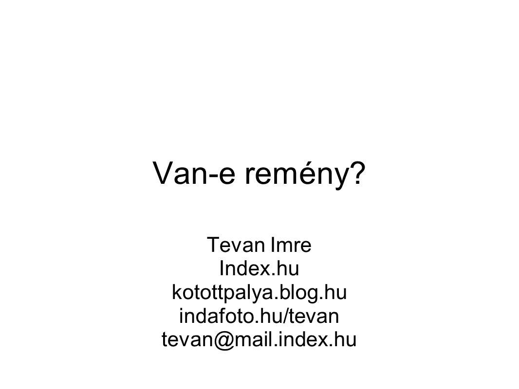 Van-e remény? Tevan Imre Index.hu kotottpalya.blog.hu indafoto.hu/tevan tevan@mail.index.hu
