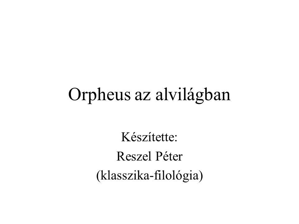 Orpheus az alvilágban Készítette: Reszel Péter (klasszika-filológia)
