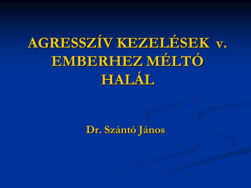 AGRESSZÍV KEZELÉSEK v. EMBERHEZ MÉLTÓ HALÁL Dr. Szántó János