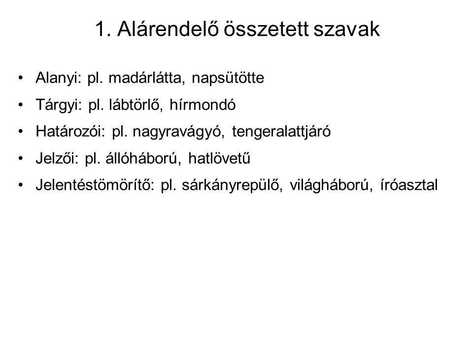 1. Alárendelő összetett szavak Alanyi: pl. madárlátta, napsütötte Tárgyi: pl. lábtörlő, hírmondó Határozói: pl. nagyravágyó, tengeralattjáró Jelzői: p