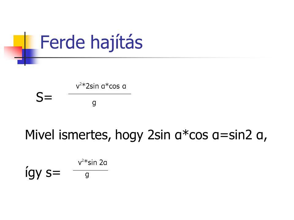 Ferde hajítás S= Mivel ismertes, hogy 2sin α*cos α=sin2 α, így s= v 2 *2sin α*cos α g v 2 *sin 2α g