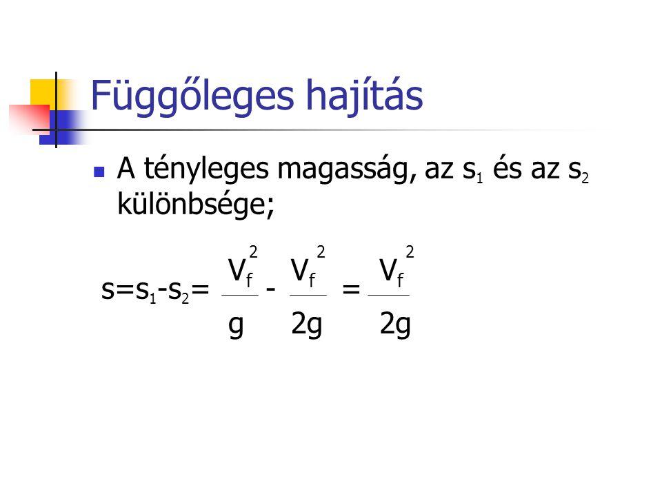 Függőleges hajítás A tényleges magasság, az s 1 és az s 2 különbsége; s=s 1 -s 2 = - = VfgVfg V f 2g 22 V f 2g 2