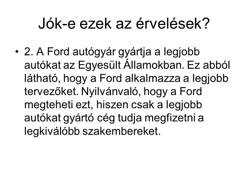 Jók-e ezek az érvelések? 2. A Ford autógyár gyártja a legjobb autókat az Egyesült Államokban. Ez abból látható, hogy a Ford alkalmazza a legjobb terve